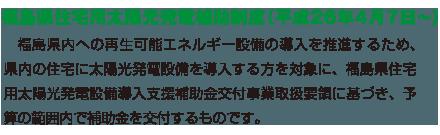 福島県内への再生可能エネルギー設備の導入を推進するため、県内の住宅に太陽光発電設備を導入する方を対象に、福島県住宅用太陽光発電設備設置補助事業補助金交付要綱に基づき、予算の範囲内で補助金を交付するものです。