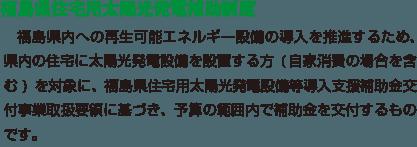 福島県内への再生可能エネルギー設備の導入を推進するため、県内の住宅に太陽光発電設備を設置する方(自家消費の場合を含む)を対象に、福島県住宅用太陽光発電設備等導入支援補助金交付事業取扱要領に基づき、予算の範囲内で補助金を交付するものです。