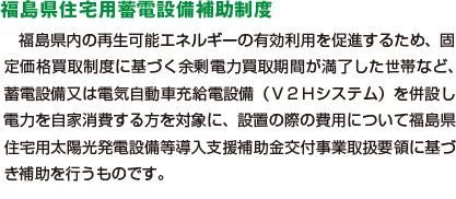 福島県内の再生可能エネルギーの有効利用を促進するため、固定価格買取制度に基づく余剰電力買取期間が満了した世帯など、蓄電設備又は電気自動車充給電設備(V2Hシステム)を併設し電力を自家消費する方を対象に、設置の際の費用について福島県住宅用太陽光発電設備等導入支援補助金交付事業取扱要領に基づき補助を行うものです。